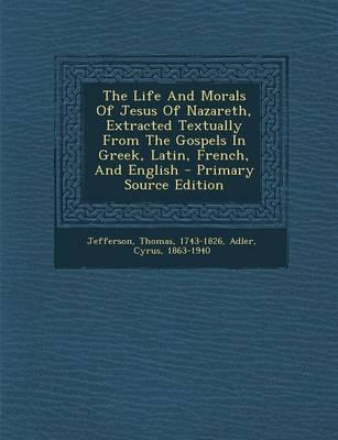 The Life and Morals of Jesus of Nazareth, Extracted Textually from the Gospels in Greek, Latin, French, and English - Primary Source Edition