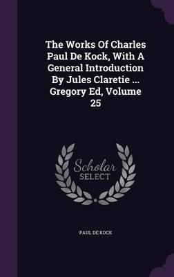The Works of Charles Paul de Kock, with a General Introduction by Jules Claretie ... Gregory Ed, Volume 25