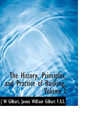 The History, Principles, and Practice of Banking, Volume I