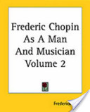 Frederic Chopin as a Man and Musician