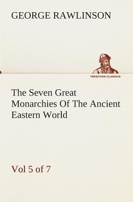 The Seven Great Monarchies Of The Ancient Eastern World, Vol 5. (of 7)