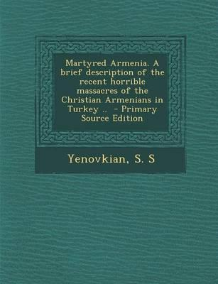 Martyred Armenia. a Brief Description of the Recent Horrible Massacres of the Christian Armenians in Turkey ..