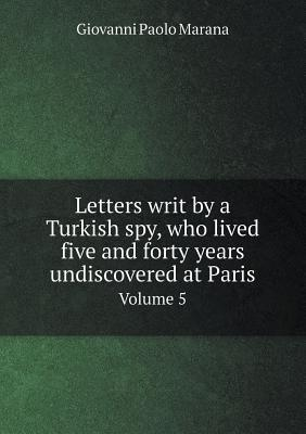 Letters Writ by a Turkish Spy, Who Lived Five and Forty Years Undiscovered at Paris Volume 5