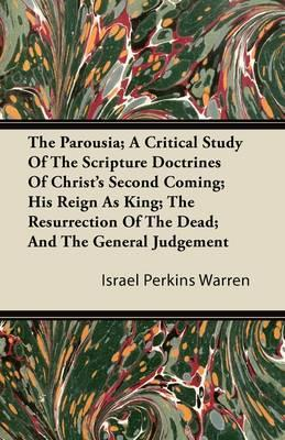 The Parousia; A Critical Study Of The Scripture Doctrines Of Christ's Second Coming; His Reign As King; The Resurrection Of The Dead; And The General Judgement