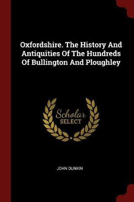 Oxfordshire. the History and Antiquities of the Hundreds of Bullington and Ploughley