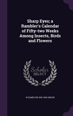 Sharp Eyes; A Rambler's Calendar of Fifty-Two Weeks Among Insects, Birds and Flowers;