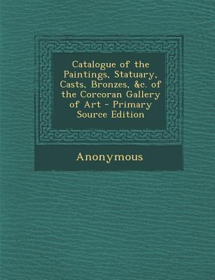 Catalogue of the Paintings, Statuary, Casts, Bronzes, C. of the Corcoran Gallery of Art