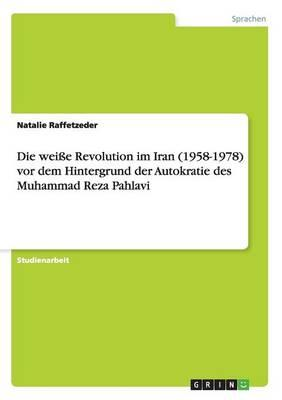 Die weiße Revolution im Iran (1958-1978) vor dem Hintergrund der Autokratie des Muhammad Reza Pahlavi