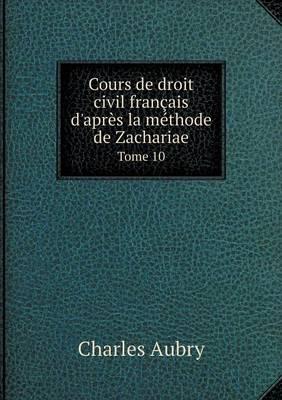 Cours de Droit Civil Francais D'Apres La Methode de Zachariae Tome 10