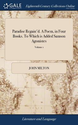 Paradise Regain'd. A Poem, in Four Books. To Which is Added Samson Agonistes