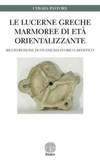 Le lucerne greche marmoree di età orientalizzante. Ricostruzione di un enigma storico-artistico