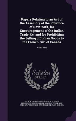Papers Relating to an Act of the Assembly of the Province of New-York, for Encouragement of the Indian Trade, &C. and for Prohibiting the Selling of ... to the French, Viz. of Canada