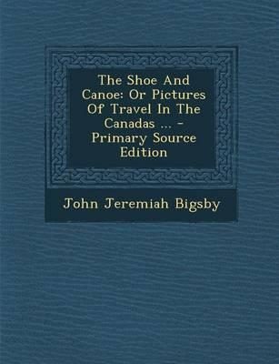 The Shoe and Canoe, or Pictures of Travel in the Canadas