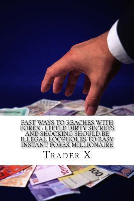 Fast Ways to Reaches With Forex Little Dirty Secrets and Shocking Should Be Illegal Loopholes to Easy Instant Forex Millionaire