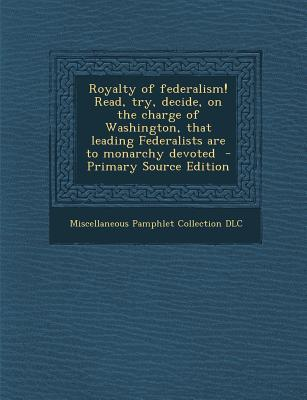 Royalty of Federalism! Read, Try, Decide, on the Charge of Washington, That Leading Federalists Are to Monarchy Devoted