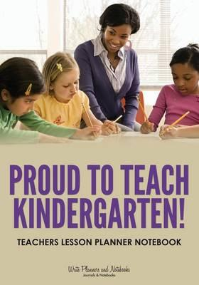Proud To Teach Kindergarten! Teachers Lesson Planner Notebook