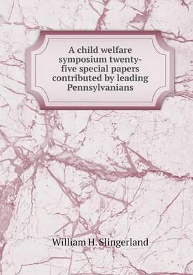 A Child Welfare Symposium Twenty-Five Special Papers Contributed by Leading Pennsylvanians