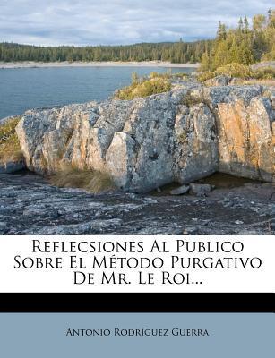 Reflecsiones Al Publico Sobre El Metodo Purgativo de Mr. Le Roi...