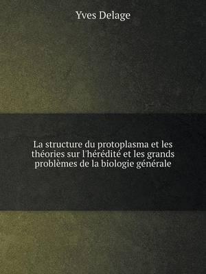 La Structure Du Protoplasma Et Les Theories Sur L'Heredite Et Les Grands Problemes de La Biologie Generale