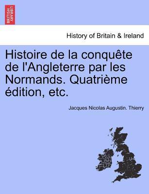 Histoire de la conquête de l'Angleterre par les Normands. Quatrième édition, etc. Tome premier.