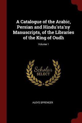 A Catalogue of the Arabic, Persian and Hindu'sta'ny Manuscripts, of the Libraries of the King of Oudh; Volume 1