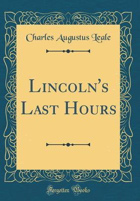 Lincoln's Last Hours (Classic Reprint)