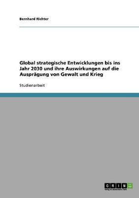 Global strategische Entwicklungen bis ins Jahr 2030 und ihre Auswirkungen auf die Ausprägung von Gewalt und Krieg
