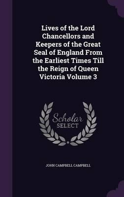 Lives of the Lord Chancellors and Keepers of the Great Seal of England from the Earliest Times Till the Reign of Queen Victoria Volume 3