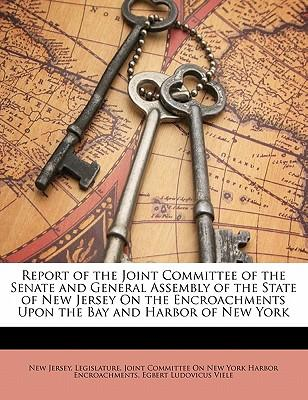 Report of the Joint Committee of the Senate and General Assembly of the State of New Jersey on the Encroachments Upon the Bay and Harbor of New York