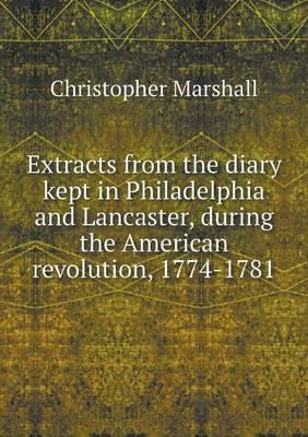 Extracts from the Diary Kept in Philadelphia and Lancaster, During the American Revolution, 1774-1781