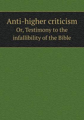 Anti-Higher Criticism Or, Testimony to the Infallibility of the Bible