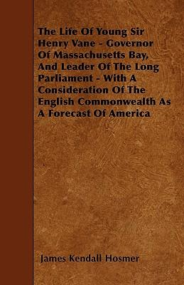 The Life Of Young Sir Henry Vane - Governor Of Massachusetts Bay, And Leader Of The Long Parliament - With A Consideration Of The English Commonwealth As A Forecast Of America
