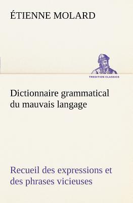 Dictionnaire Grammatical du Mauvais Langage Recueil des Expressions et des Phrases Vicieuses Usitees