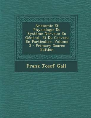 Anatomie Et Physiologie Du Systeme Nerveux En General, Et Du Cerveau En Particulier, Volume 3