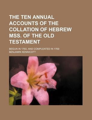 The Ten Annual Accounts of the Collation of Hebrew Mss. of the Old Testament; Begun in 1760, and Compleated in 1769