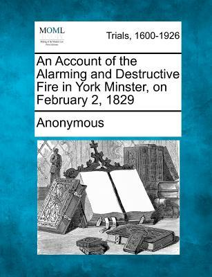 An Account of the Alarming and Destructive Fire in York Minster, on February 2, 1829