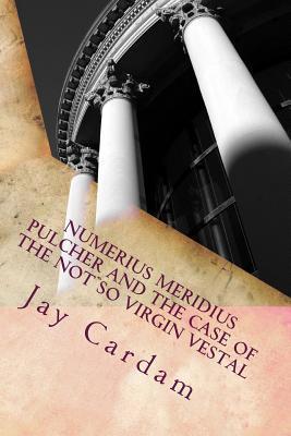 Numerius Meridius Pulcher and the Case of the Not So Virgin Vestal