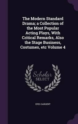 The Modern Standard Drama; A Collection of the Most Popular Acting Plays, with Critical Remarks, Also the Stage Business, Costumes, Etc Volume 4