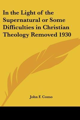 In the Light of the Supernatural or Some Difficulties in Christian Theology Removed 1930