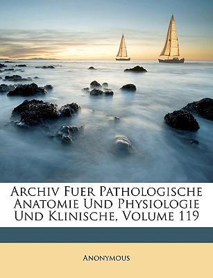 Archiv Fuer Pathologische Anatomie Und Physiologie Und Klinische, Band 119