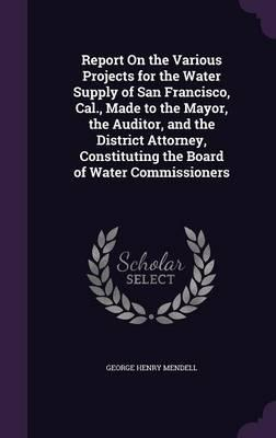Report on the Various Projects for the Water Supply of San Francisco, Cal., Made to the Mayor, the Auditor, and the District Attorney, Constituting the Board of Water Commissioners