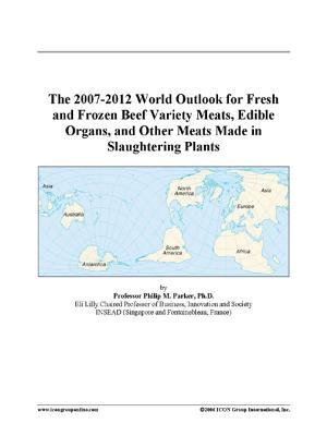 The 2007-2012 World Outlook for Fresh and Frozen Beef Variety Meats, Edible Organs, and Other Meats Made in Slaughtering Plants