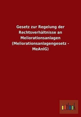 Gesetz zur Regelung der Rechtsverhältnisse an Meliorationsanlagen (Meliorationsanlagengesetz - MeAnlG)