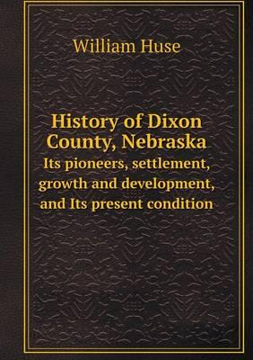 History of Dixon County, Nebraska Its Pioneers, Settlement, Growth and Development, and Its Present Condition