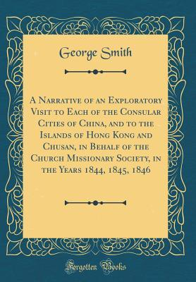 A Narrative of an Exploratory Visit to Each of the Consular Cities of China, and to the Islands of Hong Kong and Chusan, in Behalf of the Church ... the Years 1844, 1845, 1846 (Classic Reprint)