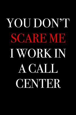 You Don't Scare Me I Work in a Call Center