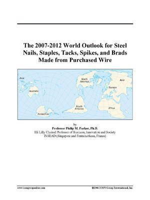The 2007-2012 World Outlook for Steel Nails, Staples, Tacks, Spikes, and Brads Made from Purchased Wire