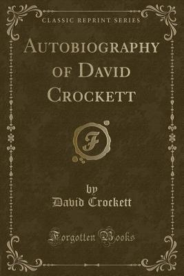 Autobiography of David Crockett (Classic Reprint)