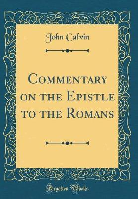 Commentary on the Epistle to the Romans (Classic Reprint)