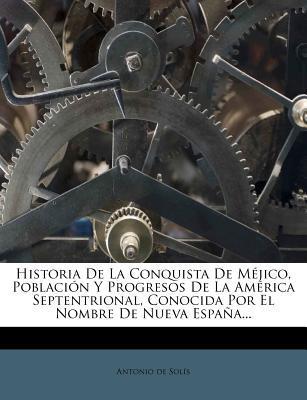 Historia de La Conquista de Mejico, Poblacion y Progresos de La America Septentrional, Conocida Por El Nombre de Nueva Espana...